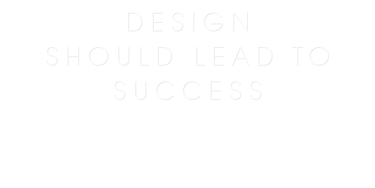 DESIGN SHOULD LEAD TO SUCCESS