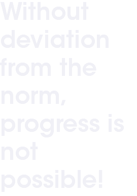 Without deviation from the norm, progress is not possible!