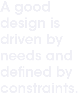 A good design is driven by needs and defined by constraints.