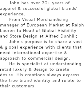 John has over 20+ years of apparel & successful global brands' experience. From Visual Merchandising manager of European Market at Ralph Lauren to Head of Global Visibility and Store Design at Alfred Dunhill; John's purpose is to share a vast & global experience with clients that need international expertise & approach to commercial design. He is specialist at understanding retail luxury & design to create desire. His creations always express the true brand identity and relate to their customers.