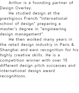 "Arthur is a founding partner of Design Overlay. He studied design at the prestigious French ""International school of design"" preparing a master's degree in ""engineering design management"". He then worked many years in the retail design industry in Paris & Shanghai and earn recognition for his highly creative skills. He is a competition winner with over 15 different design pitch successes and international design award recognitions."