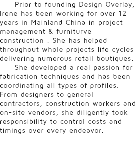 Prior to founding Design Overlay, Irene has been working for over 12 years in Mainland China in project management & furniturve construction . She has helped throughout whole projects life cycles delivering numerous retail boutiques. She developed a real passion for fabrication techniques and has been coordinating all types of profiles. From designers to general contractors, construction workers and on-site vendors, she diligently took responsibility to control costs and timings over every endeavor.